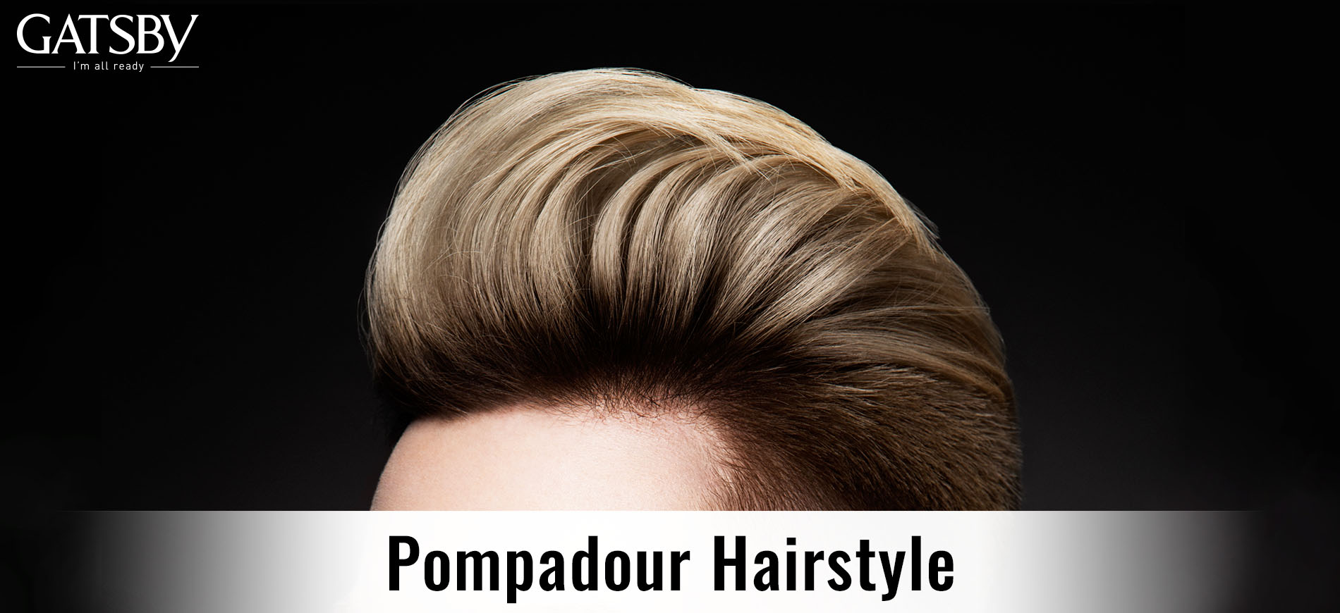 The Essential Guide To Pompadour Hairstyles For Men By Gatsby