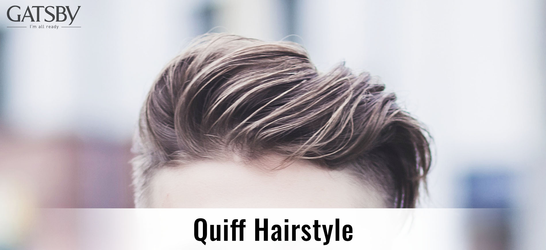 The Essential Guide To Quiff Hairstyle For Men By Gatsby